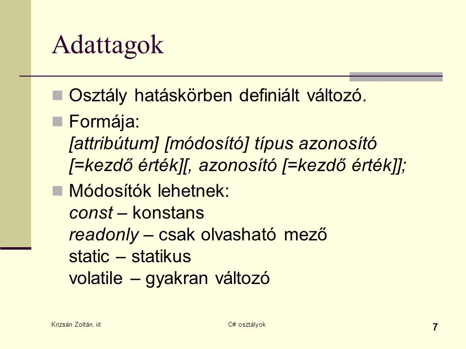 Krizsán Zoltán, iit C# osztályok 7 Adattagok Osztály hatáskörben definiált változó. Formája: [attribútum] [módosító] típus azonosító [=kezdő érték][,