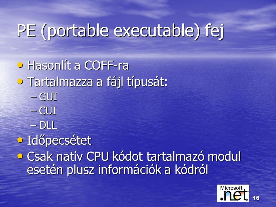 16 PE (portable executable) fej Hasonlít a COFF-ra Hasonlít a COFF-ra Tartalmazza a fájl típusát: Tartalmazza a fájl típusát: –GUI –CUI –DLL Időpecsétet Időpecsétet Csak natív CPU kódot tartalmazó modul esetén plusz információk a kódról Csak natív CPU kódot tartalmazó modul esetén plusz információk a kódról