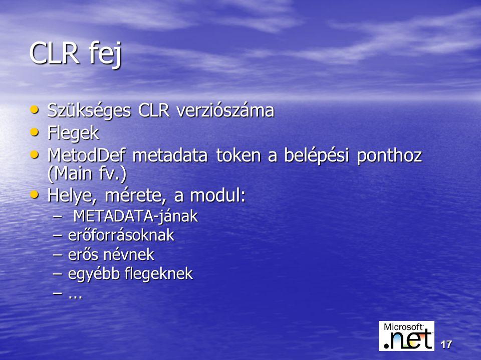 17 CLR fej Szükséges CLR verziószáma Szükséges CLR verziószáma Flegek Flegek MetodDef metadata token a belépési ponthoz (Main fv.) MetodDef metadata token a belépési ponthoz (Main fv.) Helye, mérete, a modul: Helye, mérete, a modul: – METADATA-jának –erőforrásoknak –erős névnek –egyébb flegeknek –...