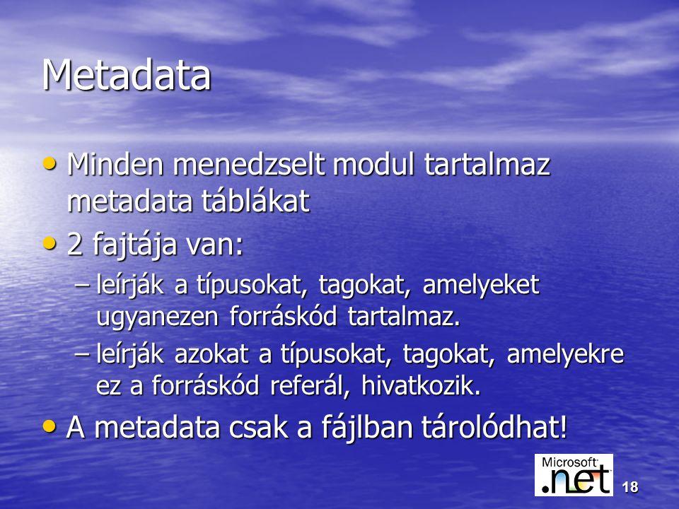 18 Metadata Minden menedzselt modul tartalmaz metadata táblákat Minden menedzselt modul tartalmaz metadata táblákat 2 fajtája van: 2 fajtája van: –leírják a típusokat, tagokat, amelyeket ugyanezen forráskód tartalmaz.
