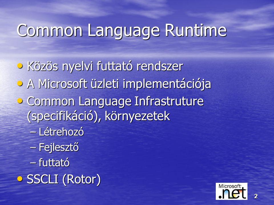 2 Common Language Runtime Közös nyelvi futtató rendszer Közös nyelvi futtató rendszer A Microsoft üzleti implementációja A Microsoft üzleti implementációja Common Language Infrastruture (specifikáció), környezetek Common Language Infrastruture (specifikáció), környezetek –Létrehozó –Fejlesztő –futtató SSCLI (Rotor) SSCLI (Rotor)