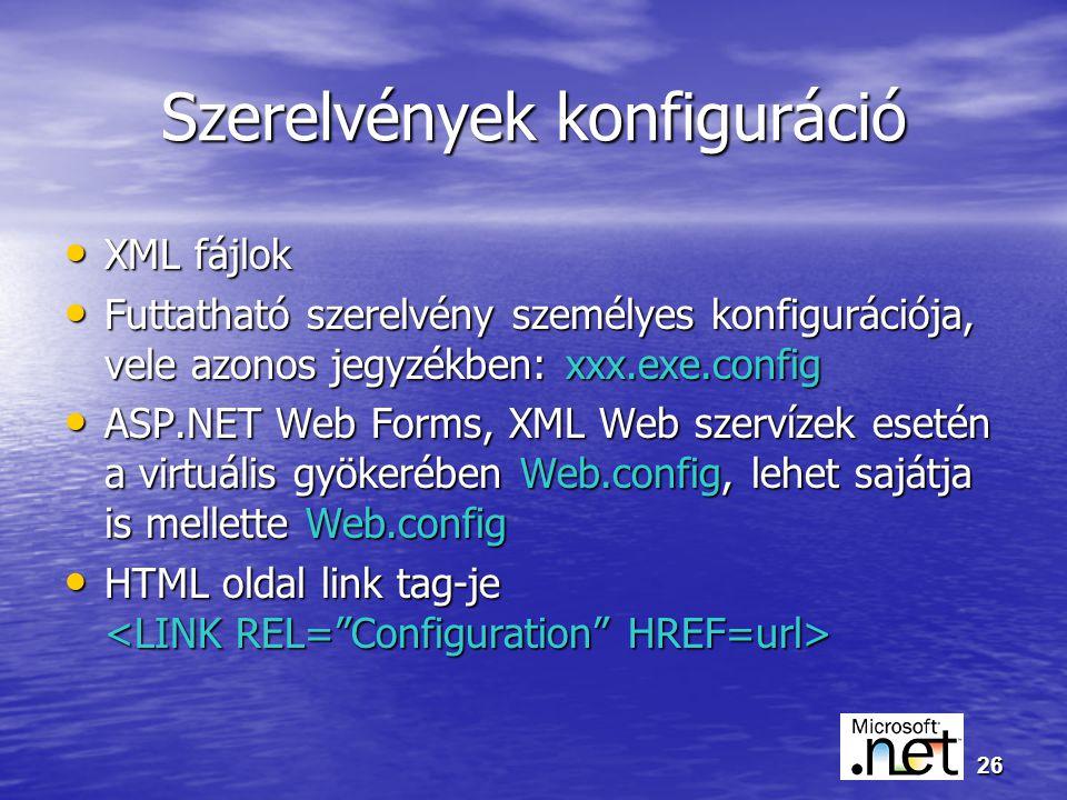 26 Szerelvények konfiguráció XML fájlok XML fájlok Futtatható szerelvény személyes konfigurációja, vele azonos jegyzékben: xxx.exe.config Futtatható szerelvény személyes konfigurációja, vele azonos jegyzékben: xxx.exe.config ASP.NET Web Forms, XML Web szervízek esetén a virtuális gyökerében Web.config, lehet sajátja is mellette Web.config ASP.NET Web Forms, XML Web szervízek esetén a virtuális gyökerében Web.config, lehet sajátja is mellette Web.config HTML oldal link tag-je HTML oldal link tag-je