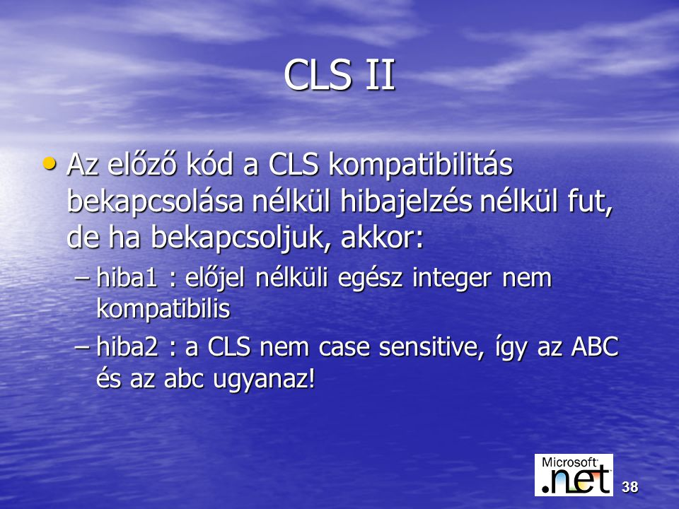 38 CLS II Az előző kód a CLS kompatibilitás bekapcsolása nélkül hibajelzés nélkül fut, de ha bekapcsoljuk, akkor: Az előző kód a CLS kompatibilitás bekapcsolása nélkül hibajelzés nélkül fut, de ha bekapcsoljuk, akkor: –hiba1 : előjel nélküli egész integer nem kompatibilis –hiba2 : a CLS nem case sensitive, így az ABC és az abc ugyanaz!