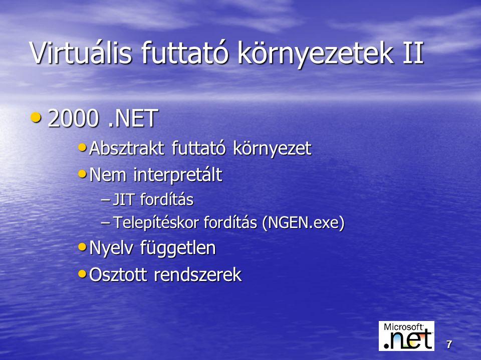 7 Virtuális futtató környezetek II 2000.NET 2000.NET Absztrakt futtató környezet Absztrakt futtató környezet Nem interpretált Nem interpretált –JIT fordítás –Telepítéskor fordítás (NGEN.exe) Nyelv független Nyelv független Osztott rendszerek Osztott rendszerek