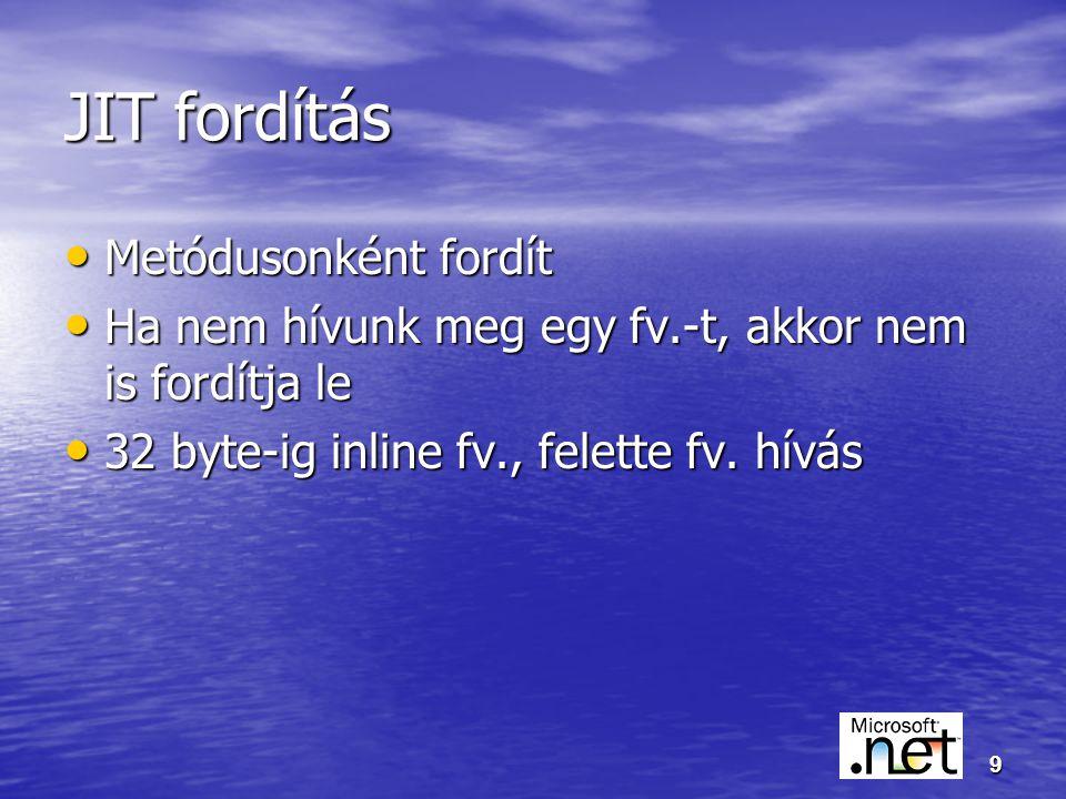 9 JIT fordítás Metódusonként fordít Metódusonként fordít Ha nem hívunk meg egy fv.-t, akkor nem is fordítja le Ha nem hívunk meg egy fv.-t, akkor nem is fordítja le 32 byte-ig inline fv., felette fv.