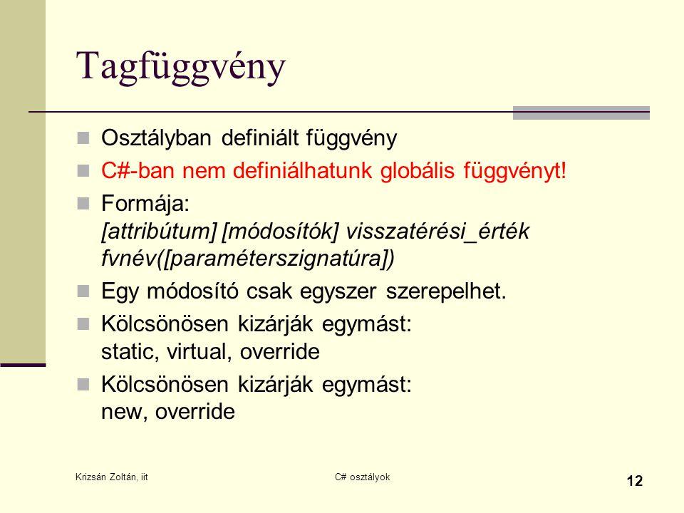 Krizsán Zoltán, iit C# osztályok 12 Tagfüggvény Osztályban definiált függvény C#-ban nem definiálhatunk globális függvényt! Formája: [attribútum] [mód