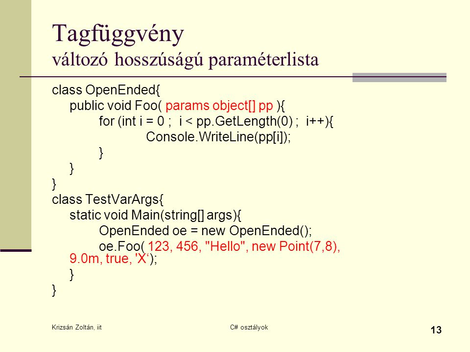 Krizsán Zoltán, iit C# osztályok 13 Tagfüggvény változó hosszúságú paraméterlista class OpenEnded{ public void Foo( params object[] pp ){ for (int i = 0 ; i < pp.GetLength(0) ; i++){ Console.WriteLine(pp[i]); } } } class TestVarArgs{ static void Main(string[] args){ OpenEnded oe = new OpenEnded(); oe.Foo( 123, 456, Hello , new Point(7,8), 9.0m, true, X'); } }