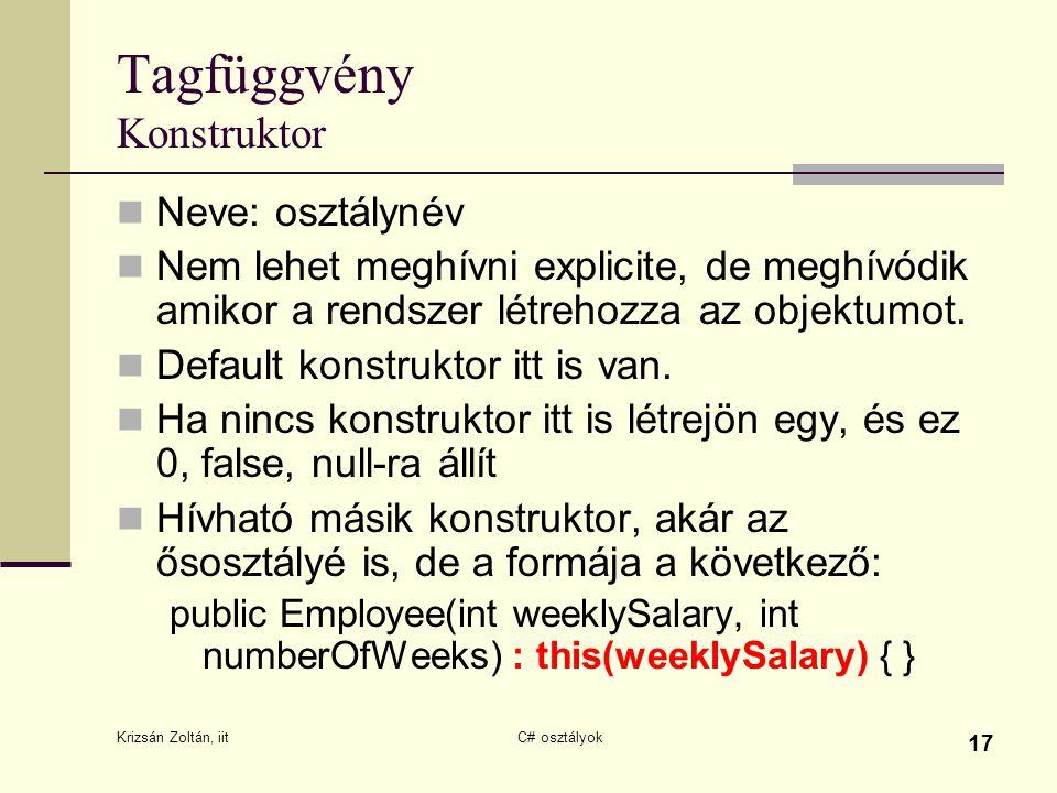 Krizsán Zoltán, iit C# osztályok 17 Tagfüggvény Konstruktor Neve: osztálynév Nem lehet meghívni explicite, de meghívódik amikor a rendszer létrehozza