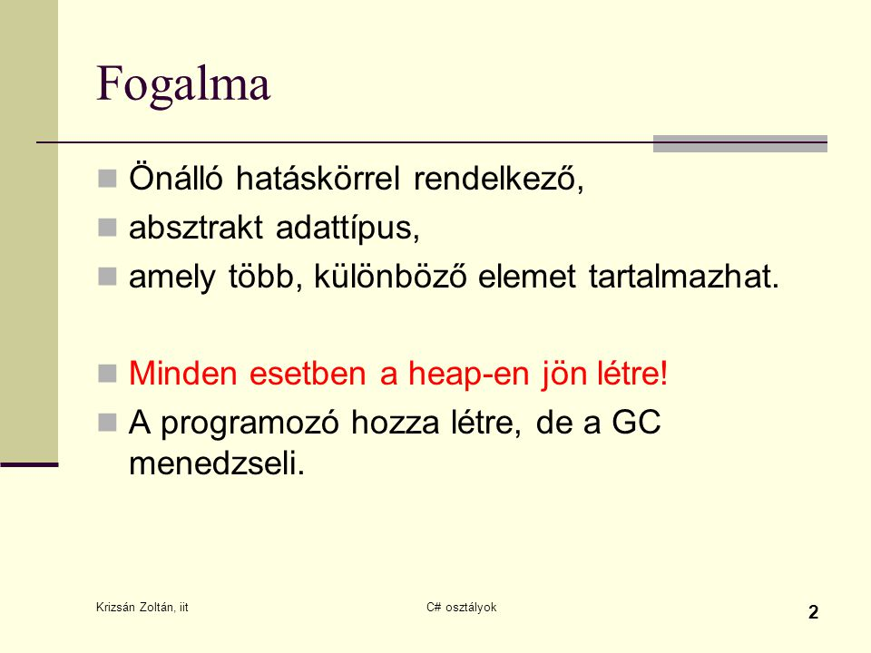 Krizsán Zoltán, iit C# osztályok 2 Fogalma Önálló hatáskörrel rendelkező, absztrakt adattípus, amely több, különböző elemet tartalmazhat. Minden esetb