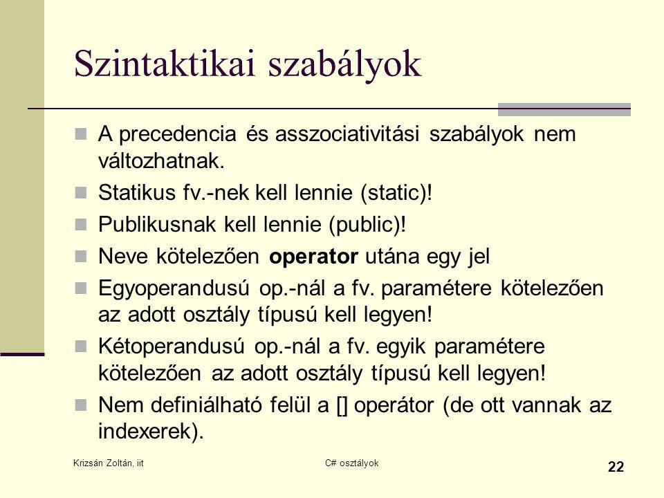 Krizsán Zoltán, iit C# osztályok 22 Szintaktikai szabályok A precedencia és asszociativitási szabályok nem változhatnak. Statikus fv.-nek kell lennie