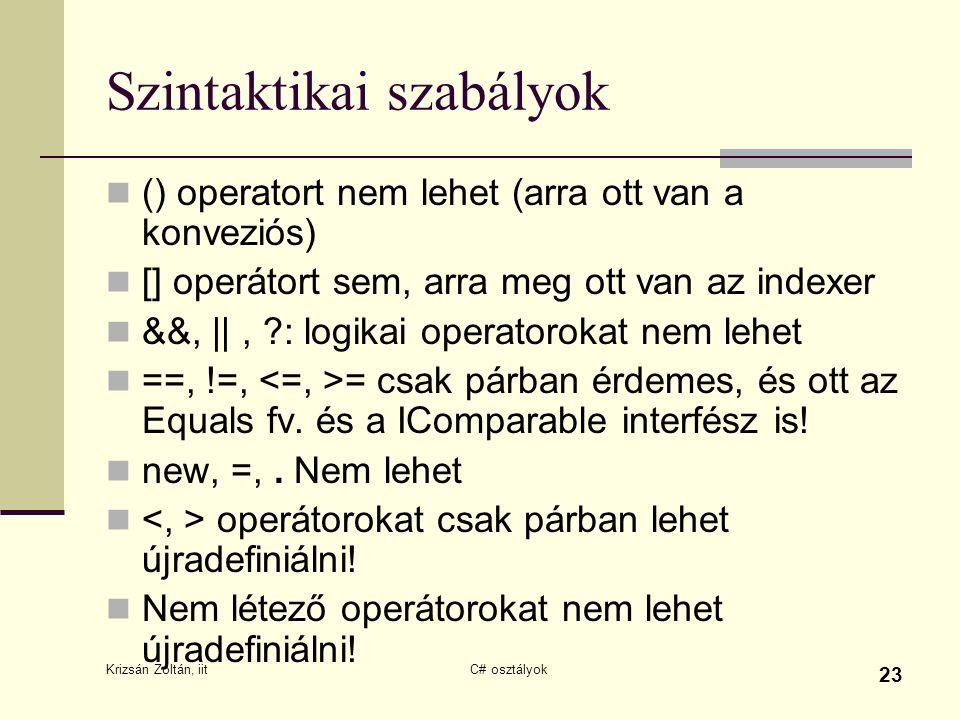 Krizsán Zoltán, iit C# osztályok 23 Szintaktikai szabályok () operatort nem lehet (arra ott van a konveziós) [] operátort sem, arra meg ott van az indexer &&, ||, ?: logikai operatorokat nem lehet ==, !=, = csak párban érdemes, és ott az Equals fv.