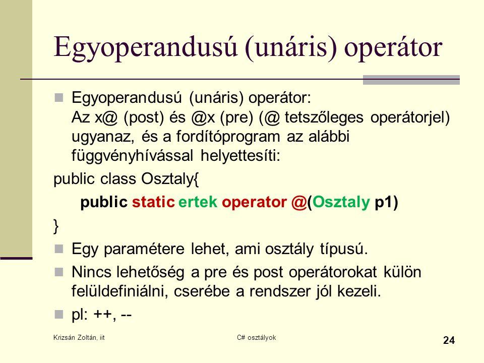 Egyoperandusú (unáris) operátor Egyoperandusú (unáris) operátor: Az x@ (post) és @x (pre) (@ tetszőleges operátorjel) ugyanaz, és a fordítóprogram az alábbi függvényhívással helyettesíti: public class Osztaly{ public static ertek operator @(Osztaly p1) } Egy paramétere lehet, ami osztály típusú.