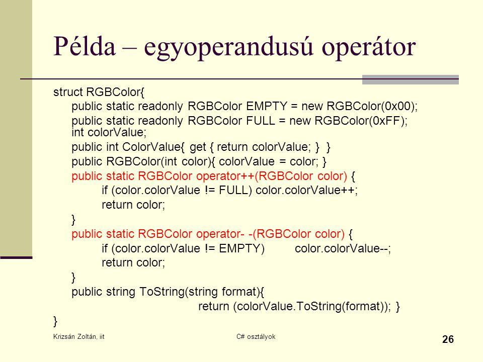 Krizsán Zoltán, iit C# osztályok 26 Példa – egyoperandusú operátor struct RGBColor{ public static readonly RGBColor EMPTY = new RGBColor(0x00); public static readonly RGBColor FULL = new RGBColor(0xFF); int colorValue; public int ColorValue{ get { return colorValue; } } public RGBColor(int color){ colorValue = color; } public static RGBColor operator++(RGBColor color) { if (color.colorValue != FULL) color.colorValue++; return color; } public static RGBColor operator- -(RGBColor color) { if (color.colorValue != EMPTY)color.colorValue--; return color; } public string ToString(string format){ return (colorValue.ToString(format)); } }