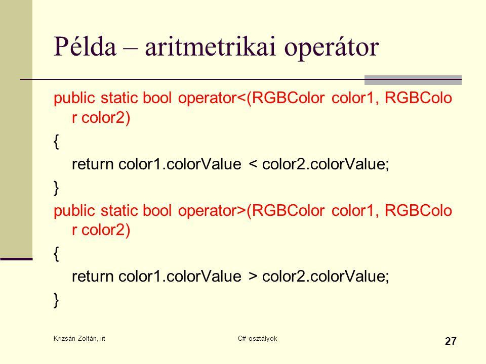Krizsán Zoltán, iit C# osztályok 27 Példa – aritmetrikai operátor public static bool operator<(RGBColor color1, RGBColo r color2) { return color1.colorValue < color2.colorValue; } public static bool operator>(RGBColor color1, RGBColo r color2) { return color1.colorValue > color2.colorValue; }