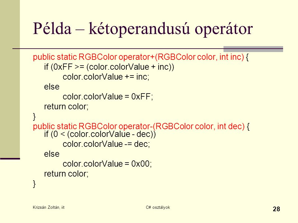 Krizsán Zoltán, iit C# osztályok 28 Példa – kétoperandusú operátor public static RGBColor operator+(RGBColor color, int inc) { if (0xFF >= (color.colorValue + inc)) color.colorValue += inc; else color.colorValue = 0xFF; return color; } public static RGBColor operator-(RGBColor color, int dec) { if (0 < (color.colorValue - dec)) color.colorValue -= dec; else color.colorValue = 0x00; return color; }
