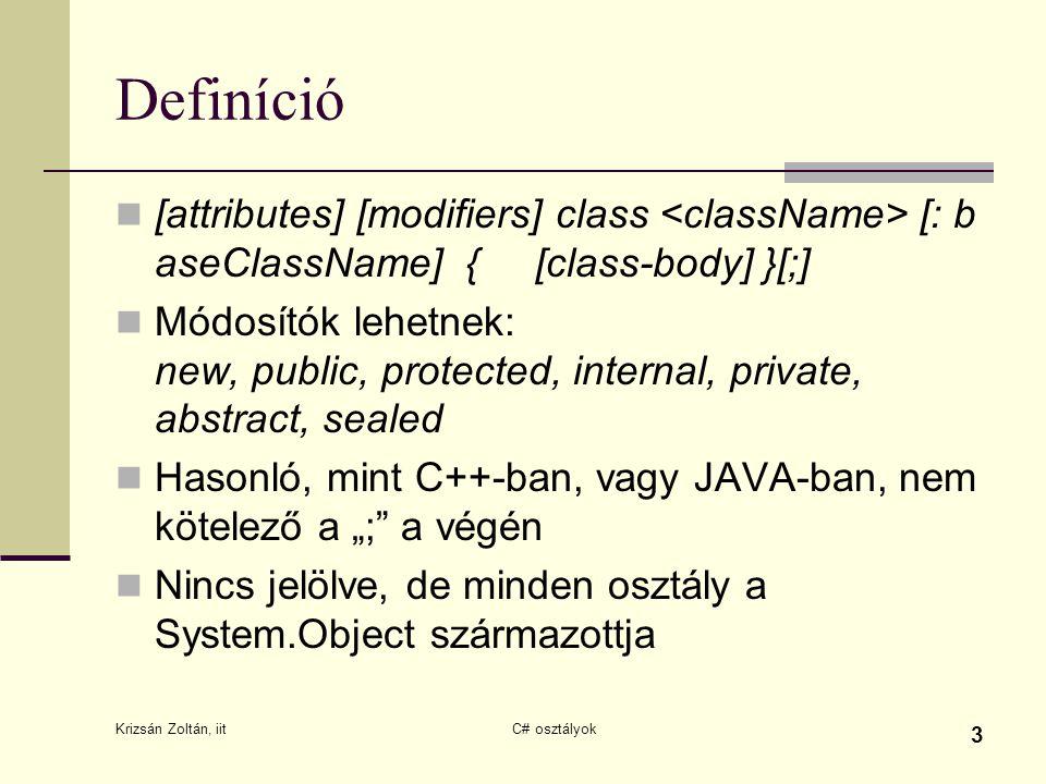 """Krizsán Zoltán, iit C# osztályok 3 Definíció [attributes] [modifiers] class [: b aseClassName] { [class-body] }[;] Módosítók lehetnek: new, public, protected, internal, private, abstract, sealed Hasonló, mint C++-ban, vagy JAVA-ban, nem kötelező a """"; a végén Nincs jelölve, de minden osztály a System.Object származottja"""
