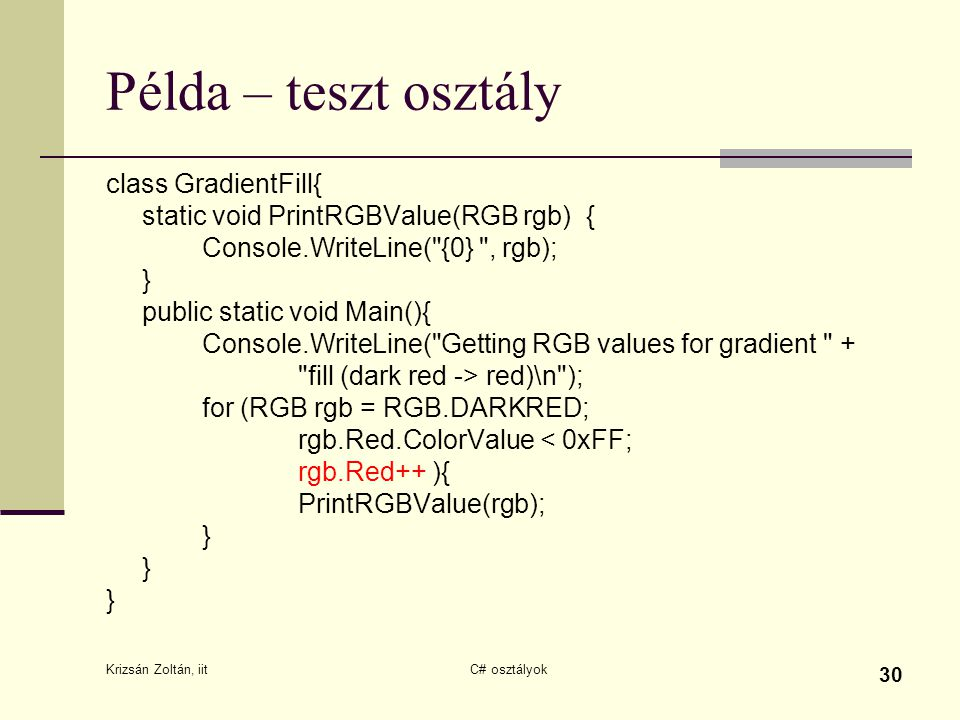Krizsán Zoltán, iit C# osztályok 30 Példa – teszt osztály class GradientFill{ static void PrintRGBValue(RGB rgb){ Console.WriteLine( {0} , rgb); } public static void Main(){ Console.WriteLine( Getting RGB values for gradient + fill (dark red -> red)\n ); for (RGB rgb = RGB.DARKRED; rgb.Red.ColorValue < 0xFF; rgb.Red++ ){ PrintRGBValue(rgb); } } }
