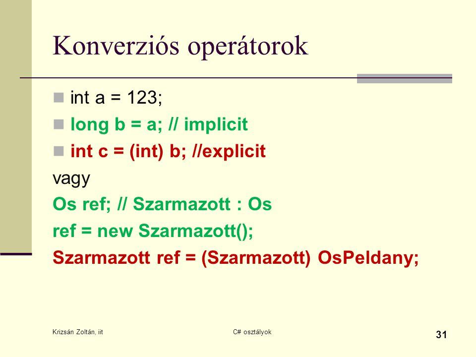 Konverziós operátorok int a = 123; long b = a; // implicit int c = (int) b; //explicit vagy Os ref; // Szarmazott : Os ref = new Szarmazott(); Szarmazott ref = (Szarmazott) OsPeldany; Krizsán Zoltán, iit C# osztályok 31