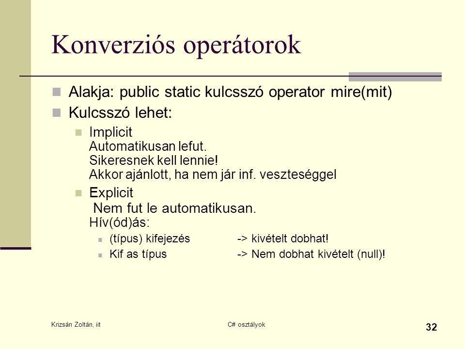 Krizsán Zoltán, iit C# osztályok 32 Konverziós operátorok Alakja: public static kulcsszó operator mire(mit) Kulcsszó lehet: Implicit Automatikusan lefut.