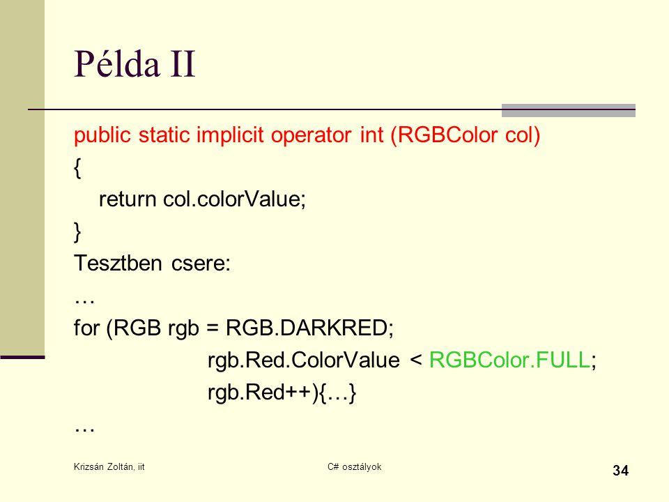 Krizsán Zoltán, iit C# osztályok 34 Példa II public static implicit operator int (RGBColor col) { return col.colorValue; } Tesztben csere: … for (RGB rgb = RGB.DARKRED; rgb.Red.ColorValue < RGBColor.FULL; rgb.Red++){…} …