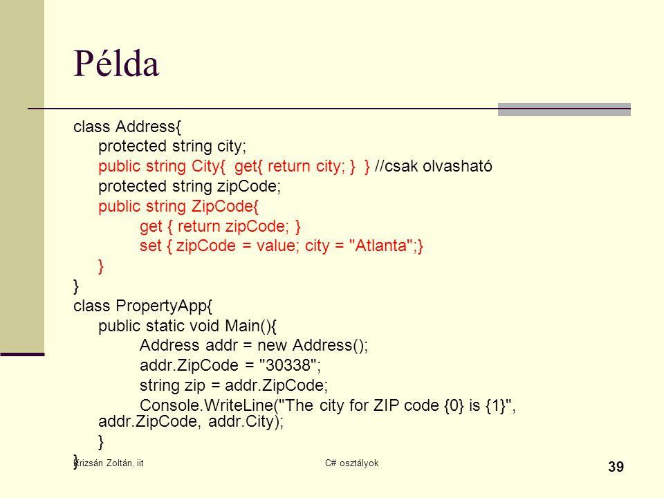 Krizsán Zoltán, iit C# osztályok 39 Példa class Address{ protected string city; public string City{ get{ return city; } } //csak olvasható protected string zipCode; public string ZipCode{ get { return zipCode; } set { zipCode = value; city = Atlanta ;} } } class PropertyApp{ public static void Main(){ Address addr = new Address(); addr.ZipCode = 30338 ; string zip = addr.ZipCode; Console.WriteLine( The city for ZIP code {0} is {1} , addr.ZipCode, addr.City); } }