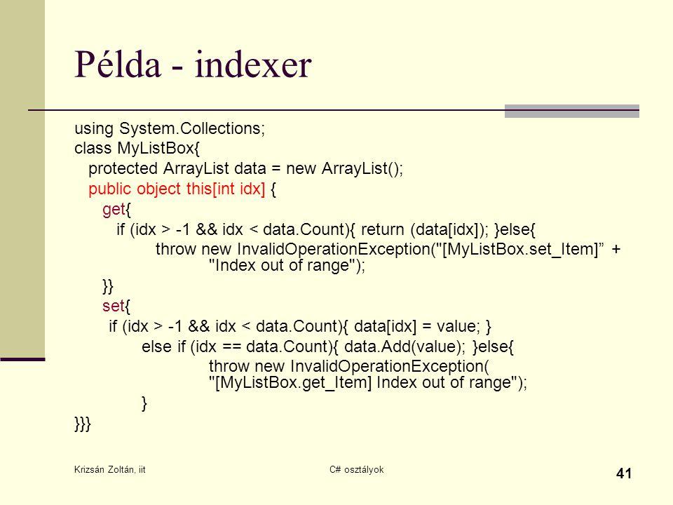 Krizsán Zoltán, iit C# osztályok 41 Példa - indexer using System.Collections; class MyListBox{ protected ArrayList data = new ArrayList(); public object this[int idx] { get{ if (idx > -1 && idx < data.Count){ return (data[idx]); }else{ throw new InvalidOperationException( [MyListBox.set_Item] + Index out of range ); }} set{ if (idx > -1 && idx < data.Count){ data[idx] = value; } else if (idx == data.Count){ data.Add(value); }else{ throw new InvalidOperationException( [MyListBox.get_Item] Index out of range ); } }}}