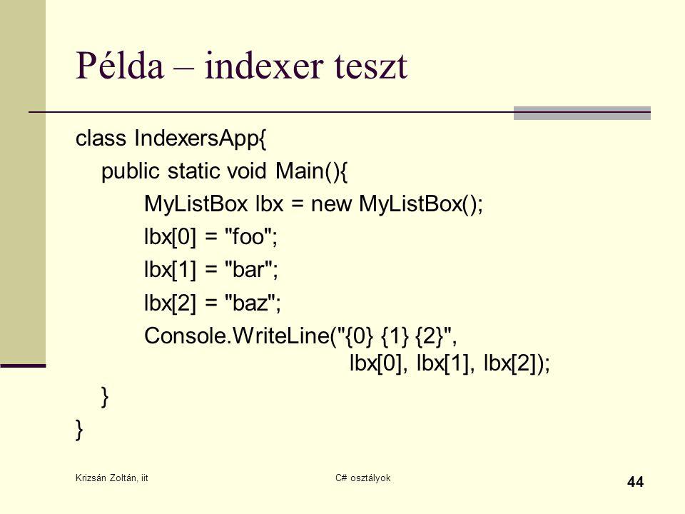 Krizsán Zoltán, iit C# osztályok 44 Példa – indexer teszt class IndexersApp{ public static void Main(){ MyListBox lbx = new MyListBox(); lbx[0] = foo ; lbx[1] = bar ; lbx[2] = baz ; Console.WriteLine( {0} {1} {2} , lbx[0], lbx[1], lbx[2]); } }
