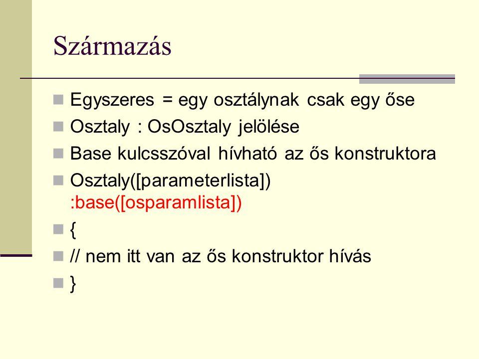 Származás Egyszeres = egy osztálynak csak egy őse Osztaly : OsOsztaly jelölése Base kulcsszóval hívható az ős konstruktora Osztaly([parameterlista]) :base([osparamlista]) { // nem itt van az ős konstruktor hívás }