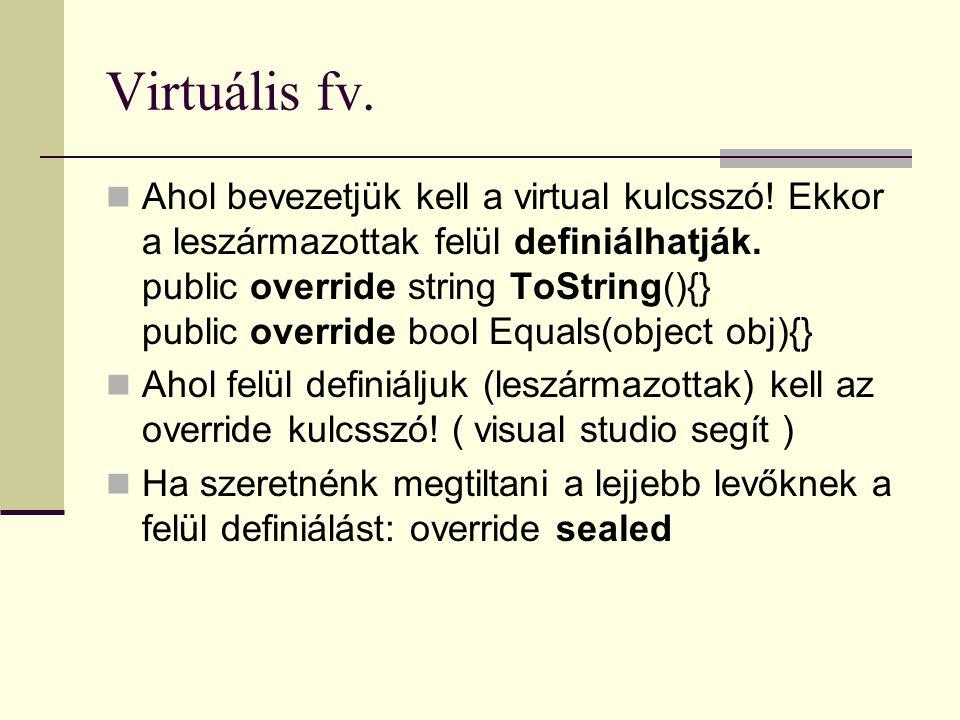 Virtuális fv. Ahol bevezetjük kell a virtual kulcsszó! Ekkor a leszármazottak felül definiálhatják. public override string ToString(){} public overrid