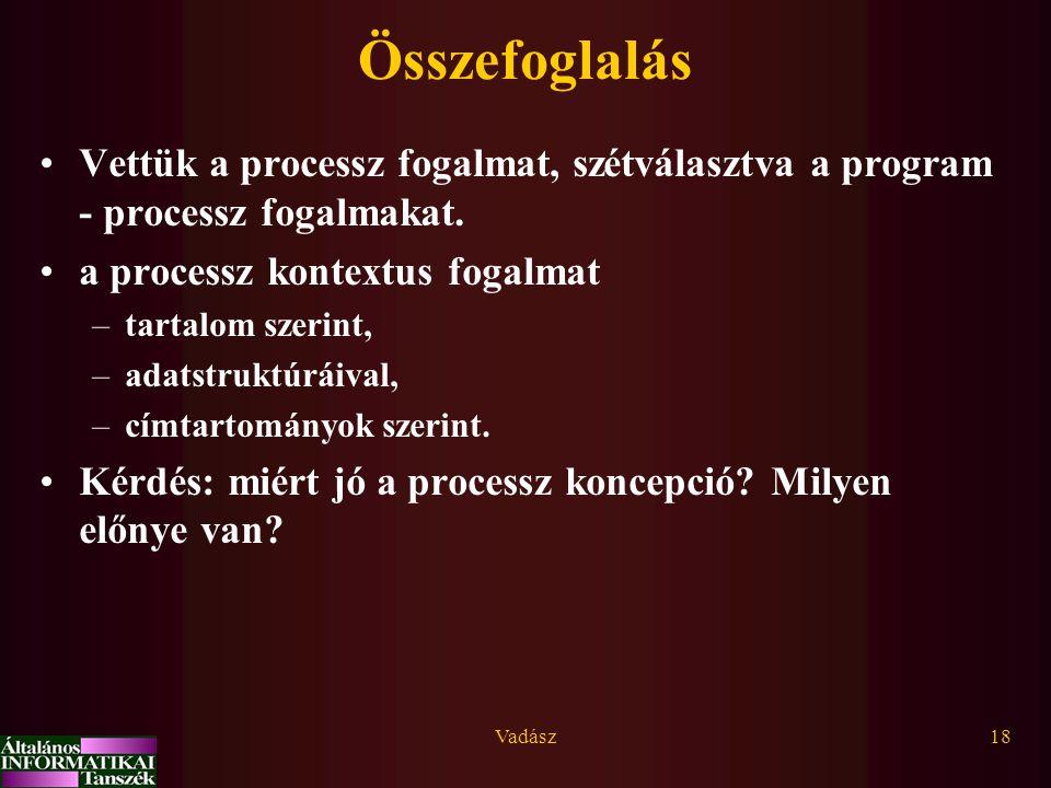 Vadász18 Összefoglalás Vettük a processz fogalmat, szétválasztva a program - processz fogalmakat. a processz kontextus fogalmat –tartalom szerint, –ad