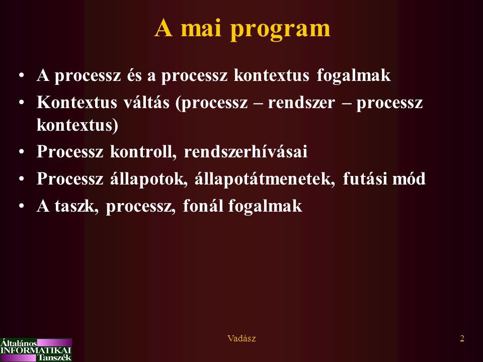 Vadász13 A processz kontextus adatstruktúrái –Process Table Entry (kernel címtartományban) a processz kreáláskor keletkezik, nem kisöpörhető: rezidens, statikus adatokat tartalmaz (melyek a processz létezését jelzik, de nem elegendőek a futásához): –azonosítók (pid, pname, statikus kvóták, attributumok), –kód és adatszegmens pointerek és hosszok, –vermek hossza stb.