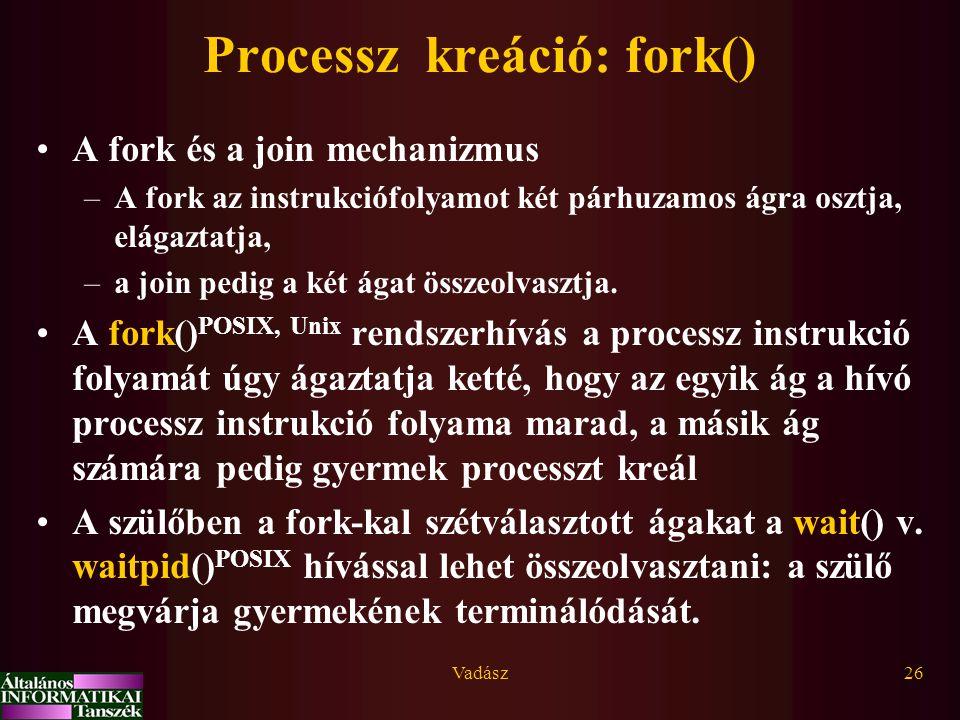Vadász26 Processz kreáció: fork() A fork és a join mechanizmus –A fork az instrukciófolyamot két párhuzamos ágra osztja, elágaztatja, –a join pedig a