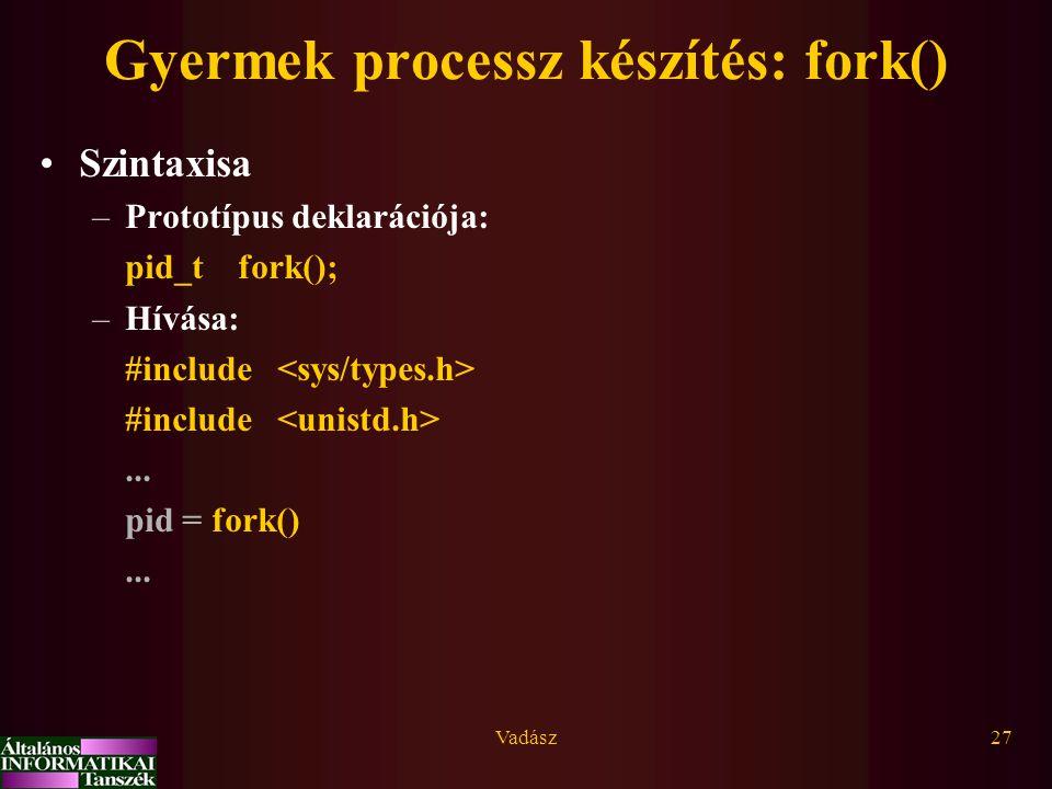 Vadász27 Gyermek processz készítés: fork() Szintaxisa –Prototípus deklarációja: pid_t fork(); –Hívása: #include... pid = fork()...