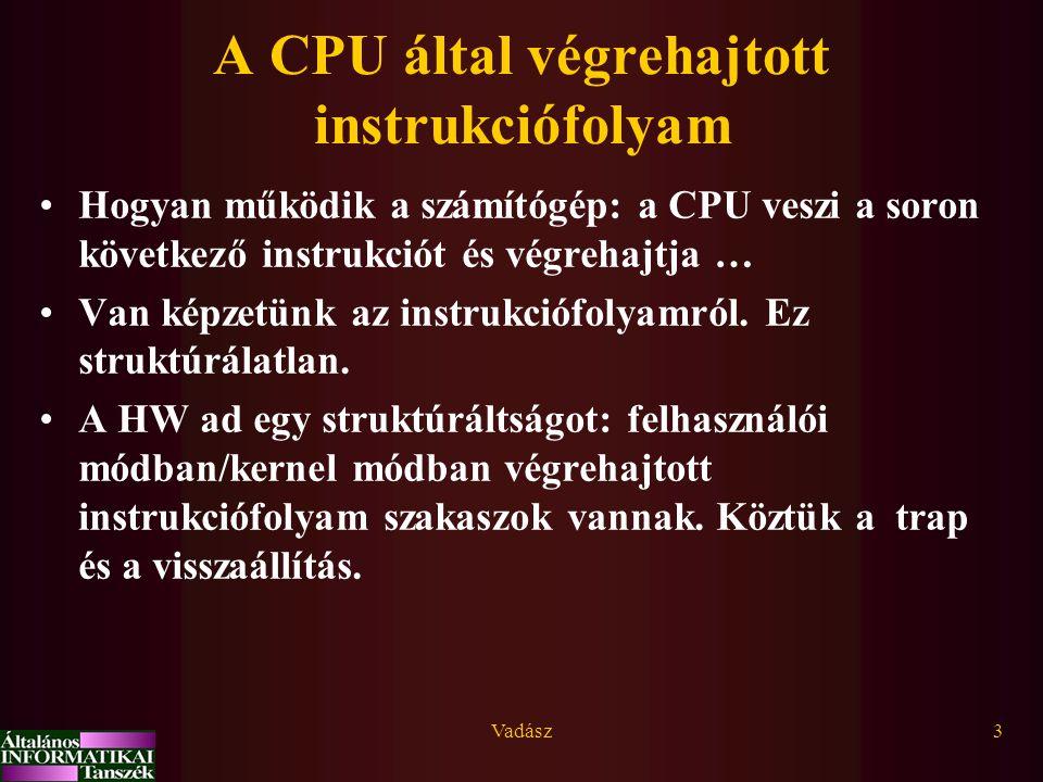 Vadász3 A CPU által végrehajtott instrukciófolyam Hogyan működik a számítógép: a CPU veszi a soron következő instrukciót és végrehajtja … Van képzetün