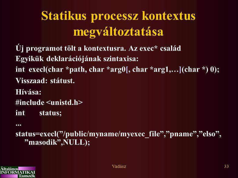 Vadász33 Statikus processz kontextus megváltoztatása Új programot tölt a kontextusra. Az exec* család Egyikük deklarációjának szintaxisa: int execl(ch