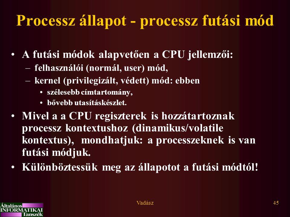 Vadász45 Processz állapot - processz futási mód A futási módok alapvetően a CPU jellemzői: –felhasználói (normál, user) mód, –kernel (privilegizált, v