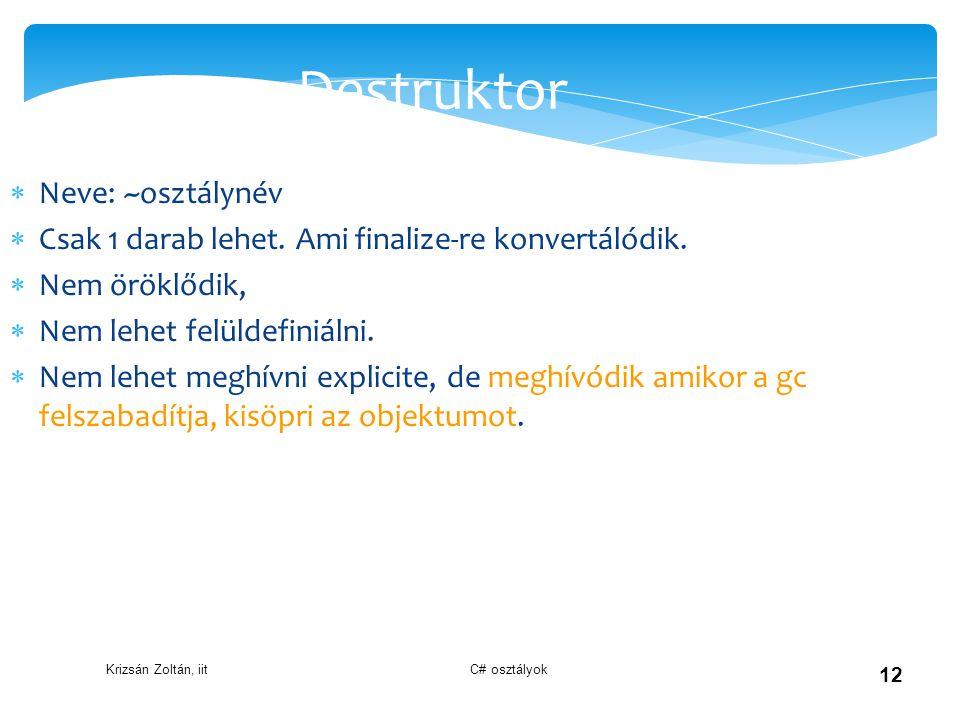 Krizsán Zoltán, iit C# osztályok 12 Destruktor  Neve: ~osztálynév  Csak 1 darab lehet. Ami finalize-re konvertálódik.  Nem öröklődik,  Nem lehet f