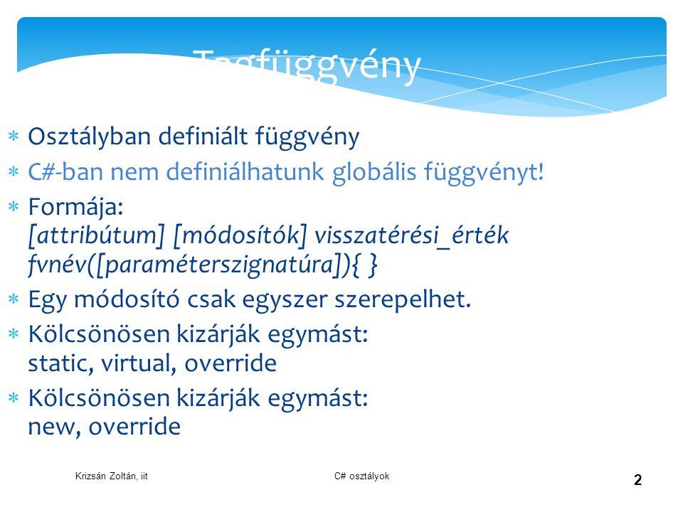 Krizsán Zoltán, iit C# osztályok 2 Tagfüggvény  Osztályban definiált függvény  C#-ban nem definiálhatunk globális függvényt!  Formája: [attribútum]