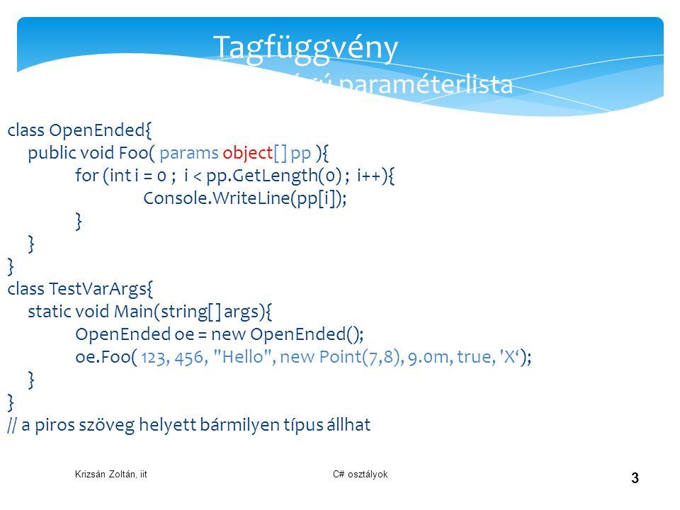 Krizsán Zoltán, iit C# osztályok 4 Tagfüggvény paraméter átadás módjai  void ertekSzerint(int a) Érték szerinti paraméter átadás (másolat)  void referenciaSzerint(ref int a) hívásnál is kell a ref kulcsszó, kötelező inicializálni  void kimenetiRefSzerint(out int a) hívásnál is kell az out kulcsszó, kötelező a fv.