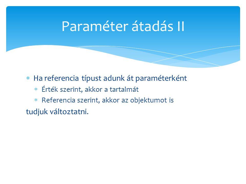  Ha referencia típust adunk át paraméterként  Érték szerint, akkor a tartalmát  Referencia szerint, akkor az objektumot is tudjuk változtatni. Para