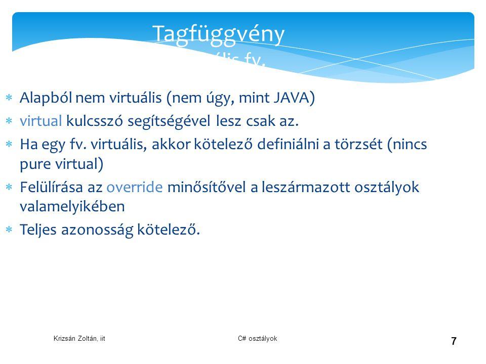 Krizsán Zoltán, iit C# osztályok 7 Tagfüggvény Virtuális fv.  Alapból nem virtuális (nem úgy, mint JAVA)  virtual kulcsszó segítségével lesz csak az