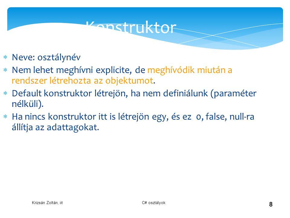 Krizsán Zoltán, iit C# osztályok 8 Konstruktor  Neve: osztálynév  Nem lehet meghívni explicite, de meghívódik miután a rendszer létrehozta az objekt