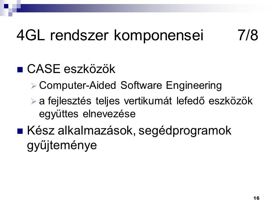 16 4GL rendszer komponensei7/8 CASE eszközök  Computer-Aided Software Engineering  a fejlesztés teljes vertikumát lefedő eszközök együttes elnevezése Kész alkalmazások, segédprogramok gyűjteménye