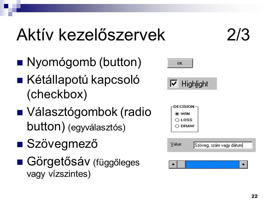 22 Aktív kezelőszervek 2/3 Nyomógomb (button) Kétállapotú kapcsoló (checkbox) Választógombok (radio button) (egyválasztós) Szövegmező Görgetősáv (függőleges vagy vízszintes)