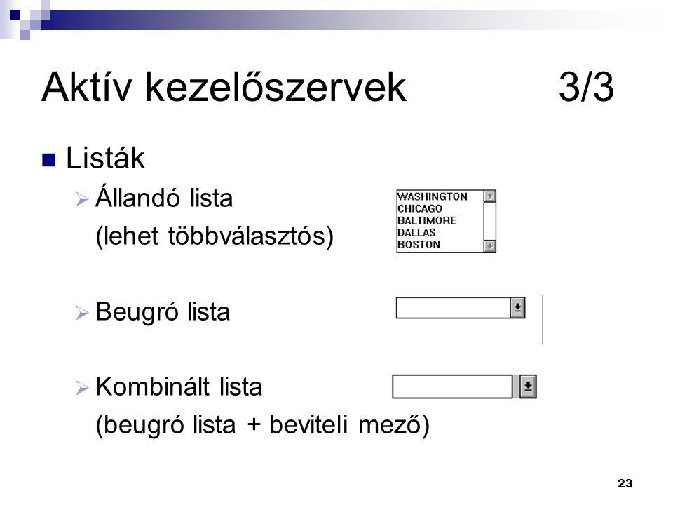 23 Aktív kezelőszervek 3/3 Listák  Állandó lista (lehet többválasztós)  Beugró lista  Kombinált lista (beugró lista + beviteli mező)