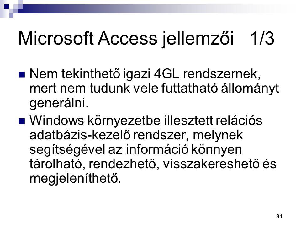 31 Microsoft Access jellemzői 1/3 Nem tekinthető igazi 4GL rendszernek, mert nem tudunk vele futtatható állományt generálni.
