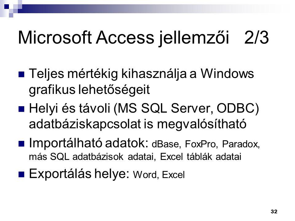 32 Microsoft Access jellemzői 2/3 Teljes mértékig kihasználja a Windows grafikus lehetőségeit Helyi és távoli (MS SQL Server, ODBC) adatbáziskapcsolat is megvalósítható Importálható adatok: dBase, FoxPro, Paradox, más SQL adatbázisok adatai, Excel táblák adatai Exportálás helye: Word, Excel
