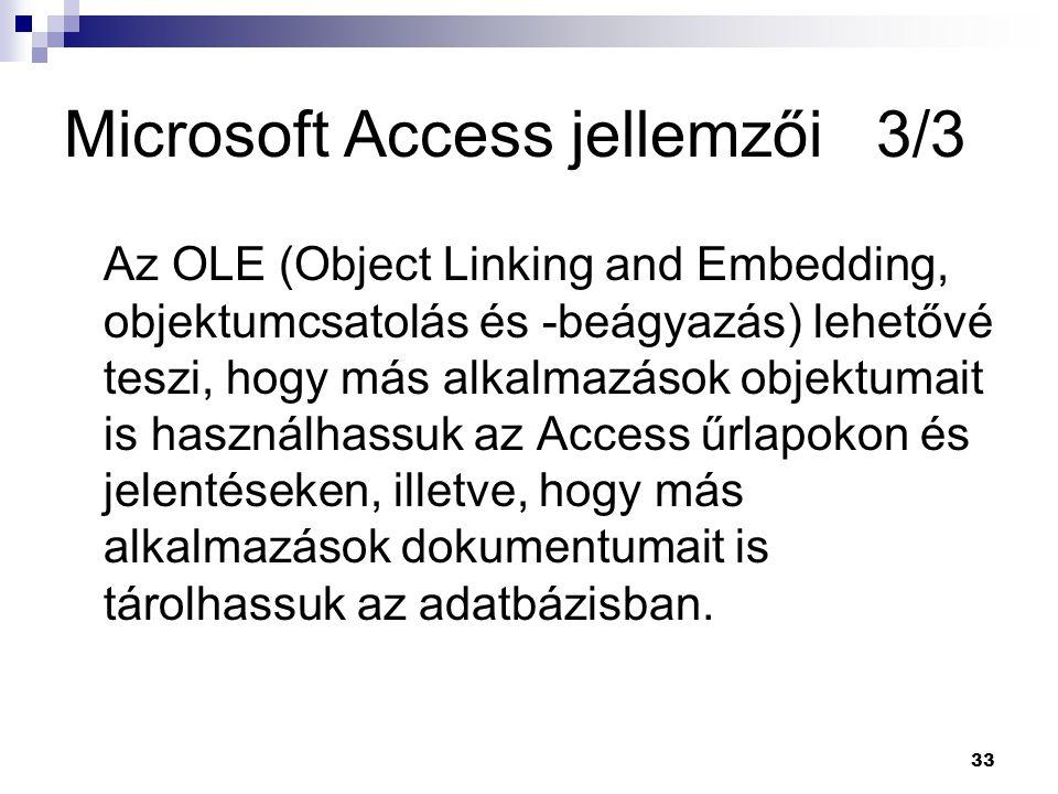 33 Microsoft Access jellemzői 3/3 Az OLE (Object Linking and Embedding, objektumcsatolás és -beágyazás) lehetővé teszi, hogy más alkalmazások objektumait is használhassuk az Access űrlapokon és jelentéseken, illetve, hogy más alkalmazások dokumentumait is tárolhassuk az adatbázisban.