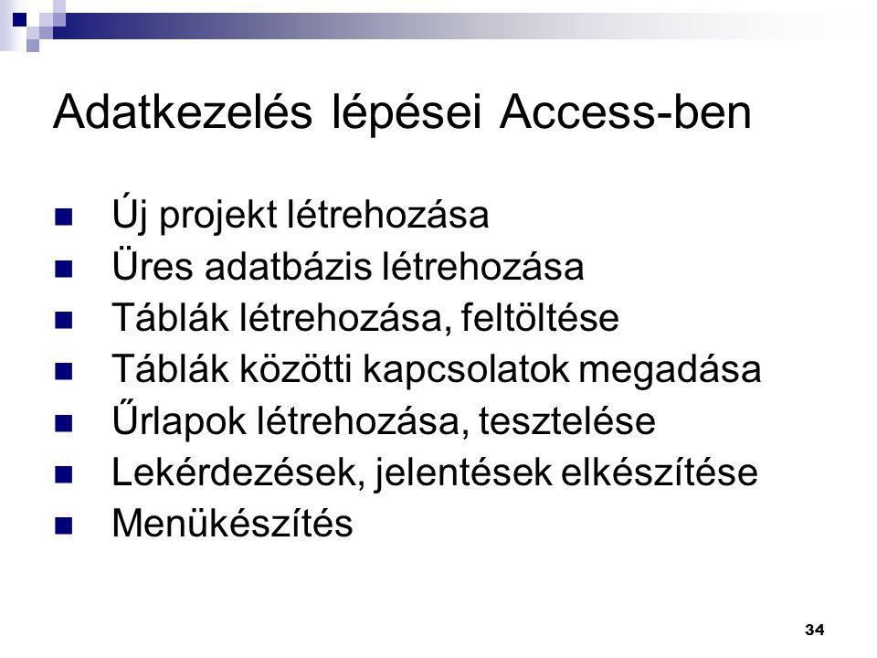 34 Adatkezelés lépései Access-ben Új projekt létrehozása Üres adatbázis létrehozása Táblák létrehozása, feltöltése Táblák közötti kapcsolatok megadása Űrlapok létrehozása, tesztelése Lekérdezések, jelentések elkészítése Menükészítés