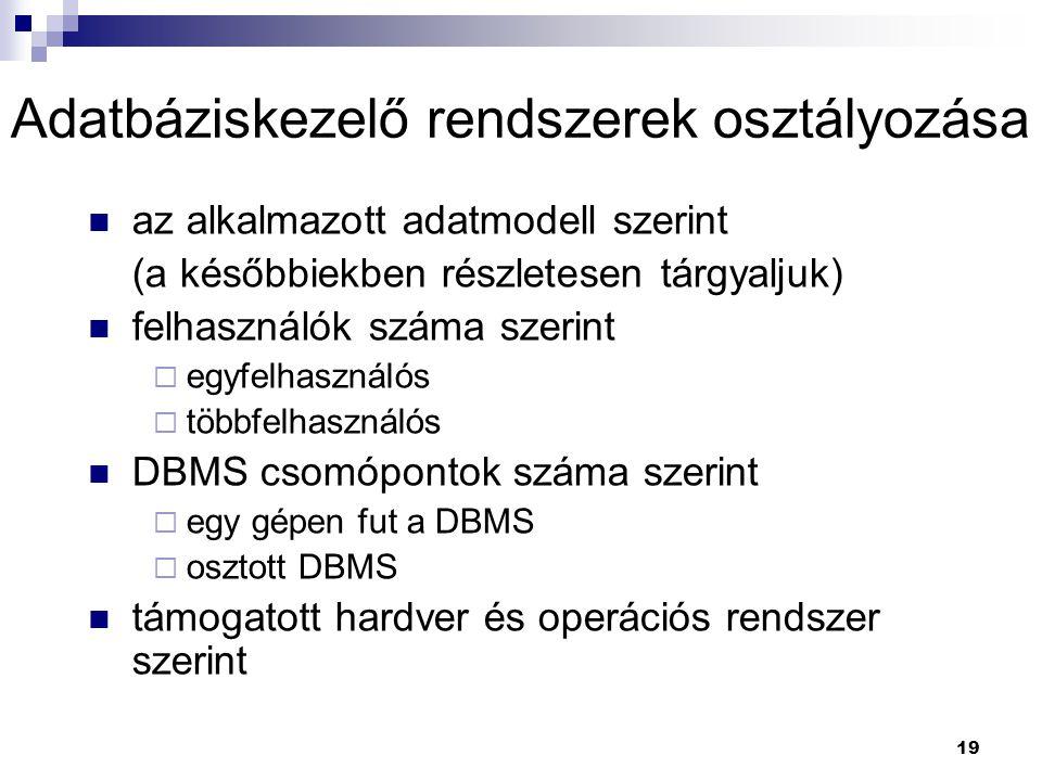 19 Adatbáziskezelő rendszerek osztályozása az alkalmazott adatmodell szerint (a későbbiekben részletesen tárgyaljuk) felhasználók száma szerint  egyf